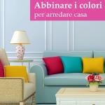 Come combinare al meglio i colori per arredare casa